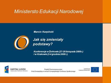 EDUKACJA SKUTECZNA, PRZYJAZNA I NOWOCZESNA Ministersto Edukacji Narodowej Jak się zmieniały podstawy? Konferencje w Żerkowie (27-28 listopada 2008 r.)