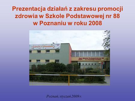 Prezentacja działań z zakresu promocji zdrowia w Szkole Podstawowej nr 88 w Poznaniu w roku 2008 Poznań, styczeń 2009 r.