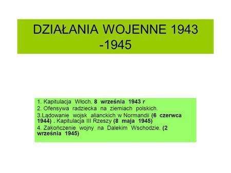 DZIAŁANIA WOJENNE 1943 -1945 1. Kapitulacja Włoch. 8 września 1943 r 2. Ofensywa radziecka na ziemiach polskich. 3.Lądowanie wojsk alianckich w Normandii.