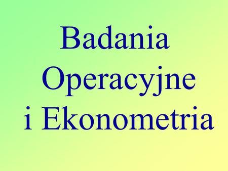 Badania Operacyjne i Ekonometria. Literatura podstawowa 1.M.Anholcer, H.Gaspars, A.Owczrkowski Przykłady i zadania z badań operacyjnych i ekonometrii.