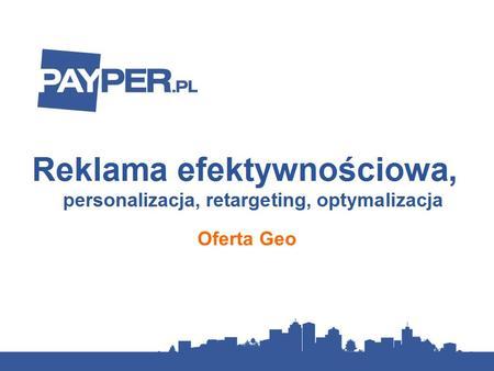 Oferta Geo. Czym jest PayPer.pl? Jesteśmy siecią reklamy efektywnościowej: z Klientem rozliczamy się na podstawie efektów kampanii, czyli liczby kliknięć,
