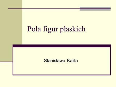 Pola figur płaskich Stanisława Kalita. Spis treści trójkąt kwadrat prostokąt romb równoległobok trapez jednostki pola powierzchni.