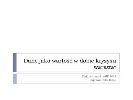 Dane jako wartość w dobie kryzysu warsztat Dni Informatyki AHE 2009 mgr inż. Rafał Siech.