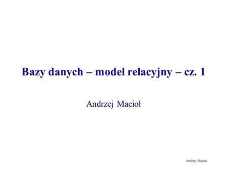 Andrzej Macioł Bazy danych – model relacyjny – cz. 1 Andrzej Macioł