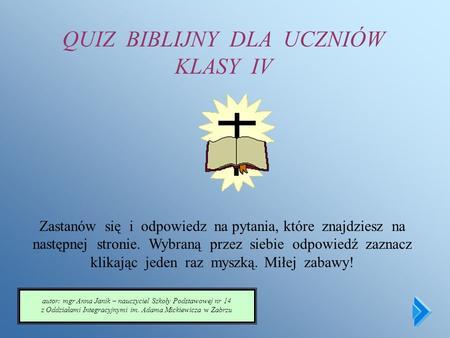 QUIZ BIBLIJNY DLA UCZNIÓW KLASY IV Zastanów się i odpowiedz na pytania, które znajdziesz na następnej stronie. Wybraną przez siebie odpowiedź zaznacz.