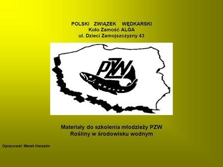 POLSKI ZWIĄZEK WĘDKARSKI Koło Zamość ALGA ul. Dzieci Zamojszczyzny 43 Materiały do szkolenia młodzieży PZW Rośliny w środowisku wodnym Opracował: Marek.