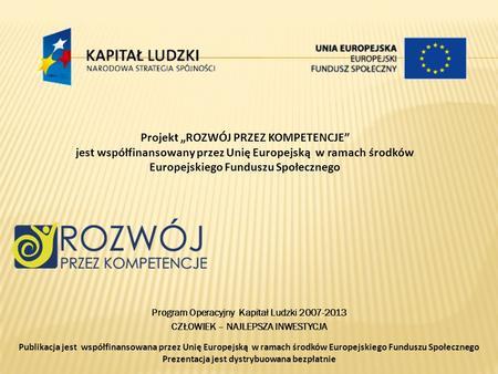 Projekt ROZWÓJ PRZEZ KOMPETENCJE jest współfinansowany przez Unię Europejską w ramach środków Europejskiego Funduszu Społecznego Program Operacyjny Kapitał