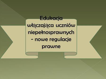 Edukacja wł ą czaj ą ca uczniów niepełnosprawnych - nowe regulacje prawne.