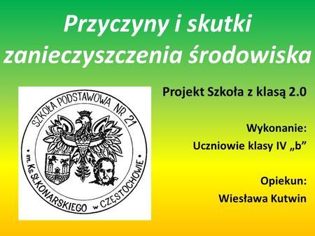 Przyczyny i skutki zanieczyszczenia środowiska Projekt Szkoła z klasą 2.0 Wykonanie: Uczniowie klasy IV b Opiekun: Wiesława Kutwin.