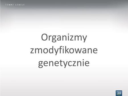 Organizmy zmodyfikowane genetycznie TEMAT LEKCJI.