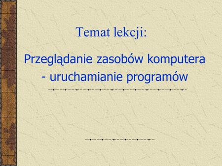 Temat lekcji: Przeglądanie zasobów komputera - uruchamianie programów.