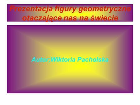 Prezentacja figury geometryczne otaczające nas na świecie Autor;Wiktoria Pacholska.