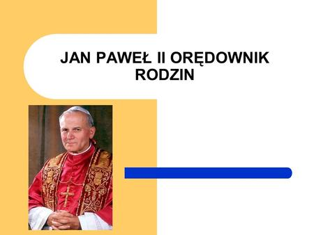 JAN PAWEŁ II ORĘDOWNIK RODZIN. Informacje wstępne: Jan Paweł II, właściwie Karol Józef Wojtyła– polski biskup rzymskokatolicki, biskup pomocniczy krakowski,