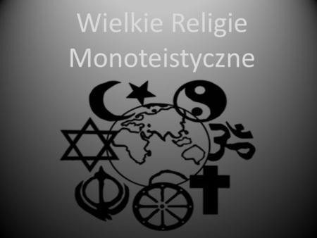 Wielkie Religie Monoteistyczne. Judaizm Judaizm ukształtował się w II tysiącleciu p.n.e. Stanowi religię narodową Żydów. Podstawą religii jest wiara.