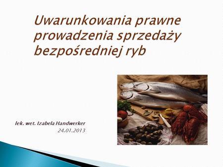 Uwarunkowania prawne prowadzenia sprzedaży bezpośredniej ryb lek. wet. Izabela Handwerker 24.01.2013.