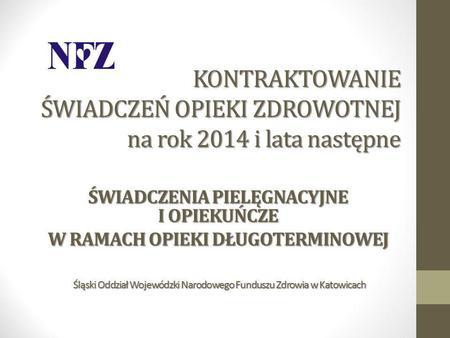 KONTRAKTOWANIE ŚWIADCZEŃ OPIEKI ZDROWOTNEJ na rok 2014 i lata następne ŚWIADCZENIAPIELĘGNACYJNE I OPIEKUŃCZE ŚWIADCZENIA PIELĘGNACYJNE I OPIEKUŃCZE W RAMACH.