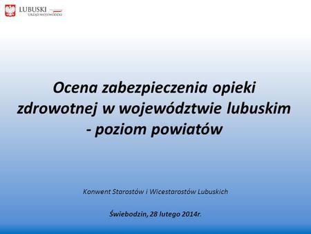 Ocena zabezpieczenia opieki zdrowotnej w województwie lubuskim - poziom powiatów Konwent Starostów i Wicestarostów Lubuskich Świebodzin, 28 lutego 2014r.