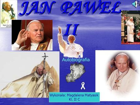 JAN PAWEŁ II Autobiografia Wykonała: Magdalena Matyasik Kl. II C.