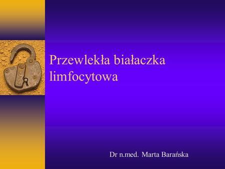 Przewlekła białaczka limfocytowa Dr n.med. Marta Barańska.