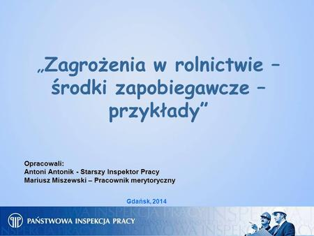 Zagrożenia w rolnictwie – środki zapobiegawcze – przykłady Opracowali: Antoni Antonik - Starszy Inspektor Pracy Mariusz Miszewski – Pracownik merytoryczny.