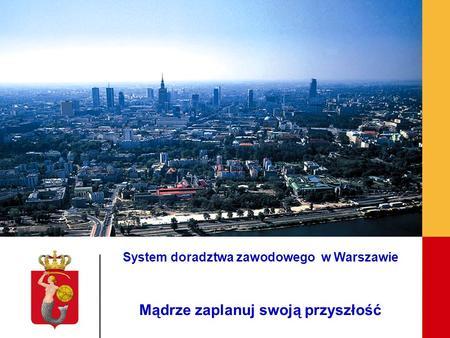 Współpraca m.st. Warszawy z pracodawcami na rzecz rozwoju szkół zawodowych System doradztwa zawodowego w Warszawie Mądrze zaplanuj swoją przyszłość