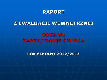 RAPORT Z EWALUACJI WEWNĘTRZNEJ OBSZAR: ZARZĄDZANIE SZKOŁĄ ROK SZKOLNY 2012/2013.