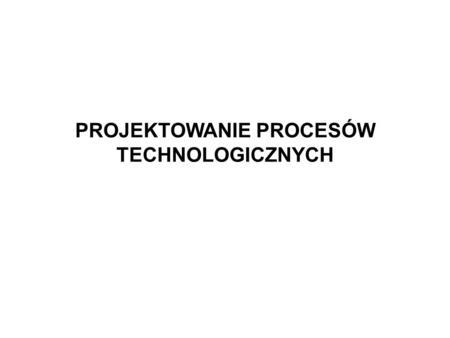 PROJEKTOWANIE PROCESÓW TECHNOLOGICZNYCH Projektowanie procesów technologicznych 2 Proces technologiczny – podstawowa część procesu produkcyjnego obejmująca.