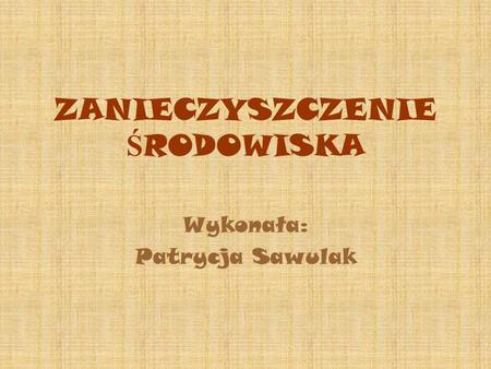ZANIECZYSZCZENIE Ś RODOWISKA Wykonała: Patrycja Sawulak.