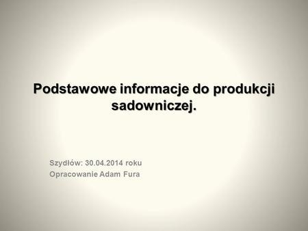 Podstawowe informacje do produkcji sadowniczej. Szydłów: 30.04.2014 roku Opracowanie Adam Fura.