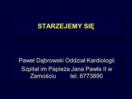 STARZEJEMY SIĘ Paweł Dąbrowski Oddział Kardiologii Szpital im Papieża Jana Pawła II w Zamościu tel. 6773890.