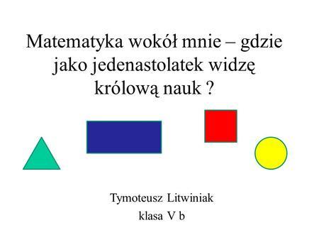 Matematyka wokół mnie – gdzie jako jedenastolatek widzę królową nauk ? Tymoteusz Litwiniak klasa V b.