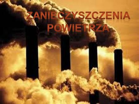 Zanieczyszczenia powietrza s ą głównymi przyczynami globalnych zagro ż e ń ś rodowiska. Najcz ęś ciej i najbardziej zanieczyszczaj ą atmosfer ę : dwutlenek.