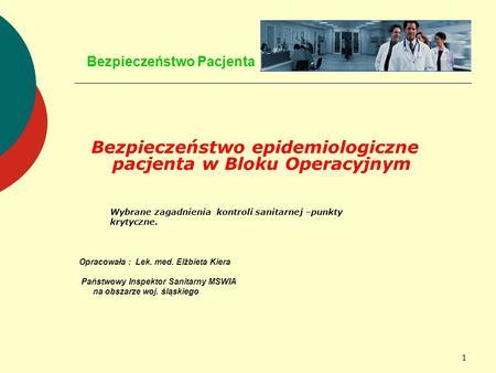 1 Bezpieczeństwo Pacjenta Bezpieczeństwo epidemiologiczne pacjenta w Bloku Operacyjnym Wybrane zagadnienia kontroli sanitarnej –punkty krytyczne. Opracowała.