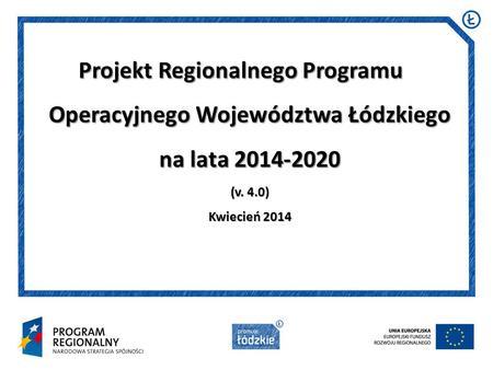 Projekt Regionalnego Programu Operacyjnego Województwa Łódzkiego na lata 2014-2020 (v. 4.0) Kwiecień 2014.
