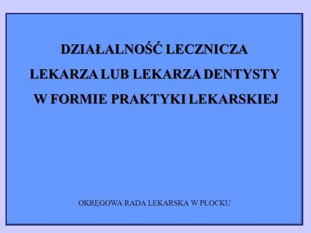 DZIAŁALNOŚĆ LECZNICZA LEKARZA LUB LEKARZA DENTYSTY W FORMIE PRAKTYKI LEKARSKIEJ W FORMIE PRAKTYKI LEKARSKIEJ OKRĘGOWA RADA LEKARSKA W PŁOCKU.