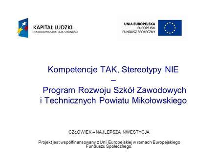 Kompetencje TAK, Stereotypy NIE – Program Rozwoju Szkół Zawodowych i Technicznych Powiatu Mikołowskiego CZŁOWIEK – NAJLEPSZA INWESTYCJA Projekt jest współfinansowany.