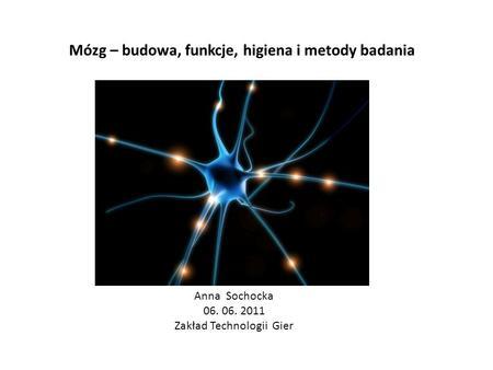 Mózg – budowa, funkcje, higiena i metody badania Anna Sochocka 06. 06. 2011 Zakład Technologii Gier.
