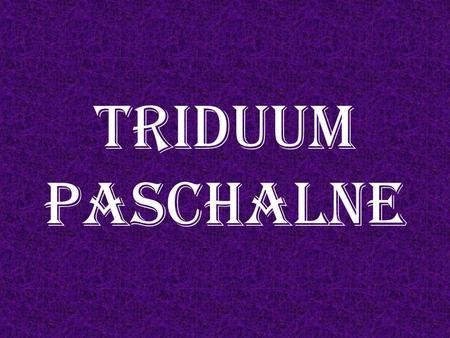 TRIDUUM PASCHALNE. Święta Wielkanocy wiążą się z żydowską Paschą. Samo słowo Pascha wywodzi się z hebr. paesah, co znaczy omijać, przejść.