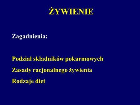 ŻYWIENIE Zagadnienia: Podział składników pokarmowych Zasady racjonalnego żywienia Rodzaje diet.