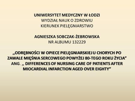 ",,ODRĘBNOŚCI W OPIECE PIELĘGNIARSKIEJ U CHORYCH PO ZAWALE MIĘŚNIA SERCOWEGO POWYŻEJ 80-TEGO ROKU ŻYCIA"" DIFFERENCES OF NURSING CARE OF PATIENTS AFTER MIOCARDIAL."