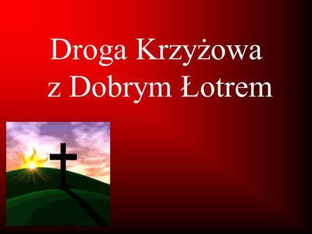 Droga Krzyżowa z Dobrym Łotrem. Razem z Panem Jezusem Drogą Krzyżową szło dwóch ludzi. Tak jak On skazanych na śmierć. Oni – ponieważ zrobili wiele złego.