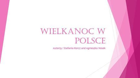 WIELKANOC W POLSCE Autorzy: Stefania Korcz and Agnieszka Nosek.