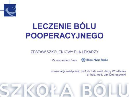 Konsultacja medyczna: prof. dr hab. med. Jerzy Wordliczek dr hab. med. Jan Dobrogowski LECZENIE BÓLU POOPERACYJNEGO ZESTAW SZKOLENIOWY DLA LEKARZY Ze wsparciem.