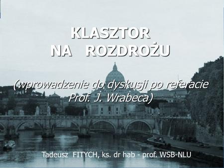 Tadeusz FITYCH, ks. dr hab - prof. WSB-NLU KLASZTOR NA ROZDROŻU (wprowadzenie do dyskusji po referacie Prof. J. Wrabeca)
