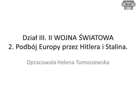 Dział III. II WOJNA ŚWIATOWA 2. Podbój Europy przez Hitlera i Stalina. Opracowała Helena Tomaszewska.