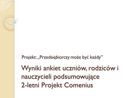"""Wyniki ankiet uczniów, rodziców i nauczycieli podsumowujące 2-letni Projekt Comenius Projekt: """"Przedsiębiorczy może być każdy"""""""